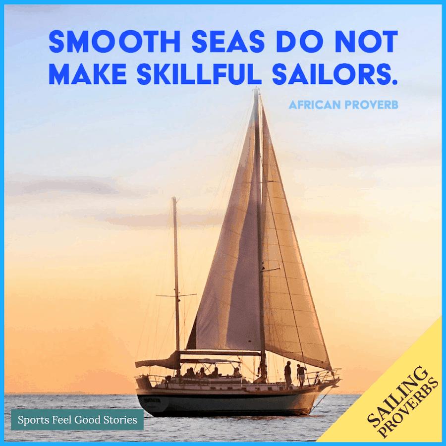 Smooth seas do not make skillful sailors - sailing proverbs