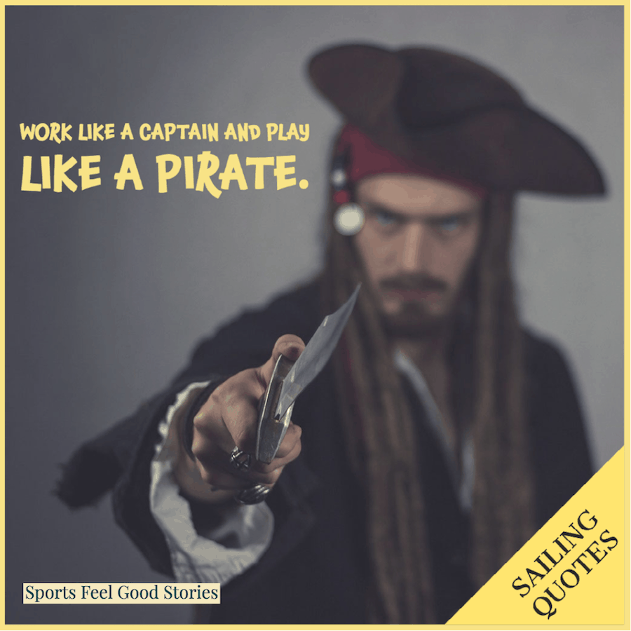 Work like a captain and play like a pirate - sailing quotes